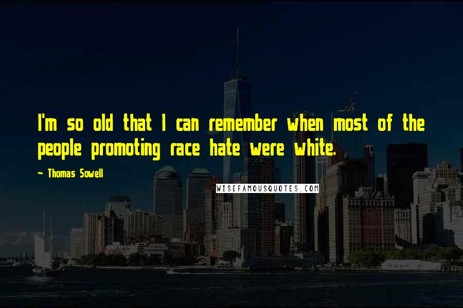 Thomas Sowell quotes: I'm so old that I can remember when most of the people promoting race hate were white.