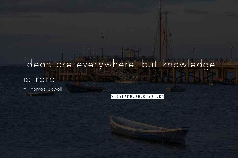 Thomas Sowell quotes: Ideas are everywhere, but knowledge is rare.