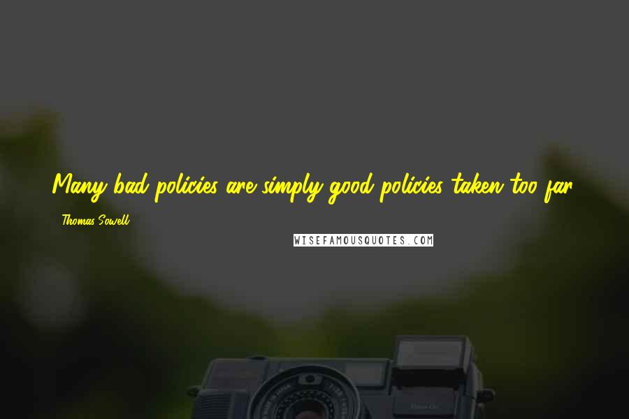 Thomas Sowell quotes: Many bad policies are simply good policies taken too far.