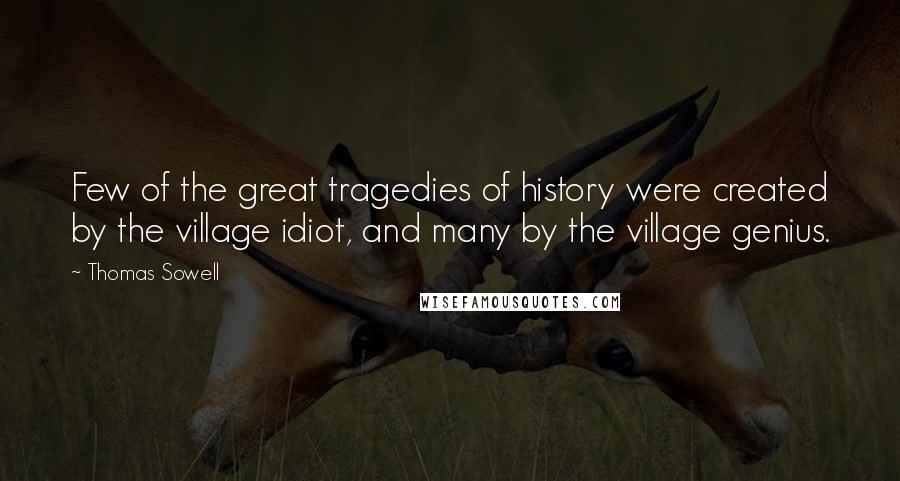 Thomas Sowell quotes: Few of the great tragedies of history were created by the village idiot, and many by the village genius.