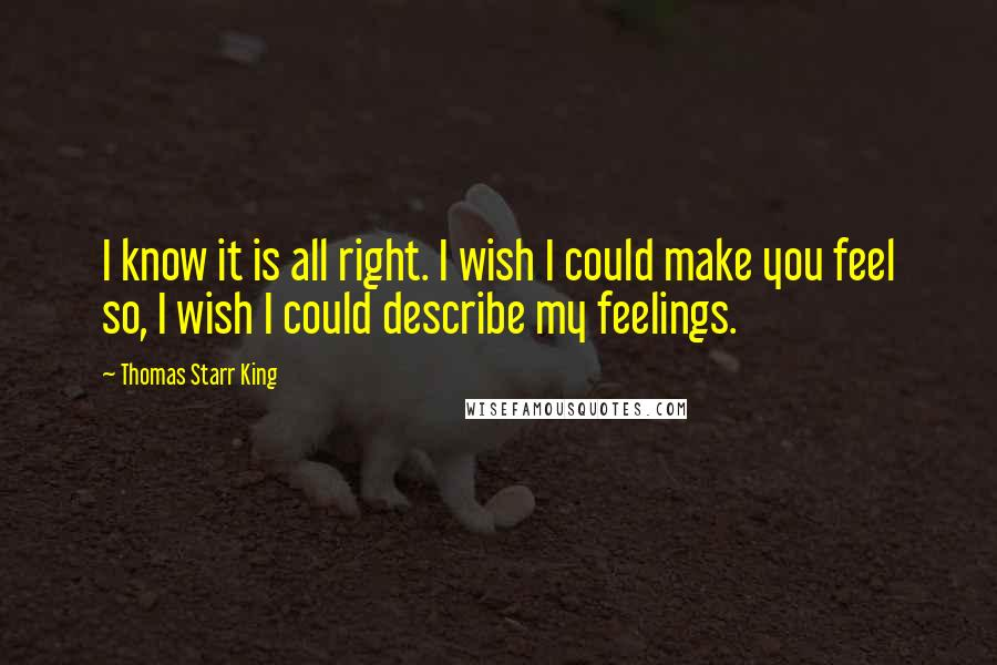 Thomas Starr King quotes: I know it is all right. I wish I could make you feel so, I wish I could describe my feelings.