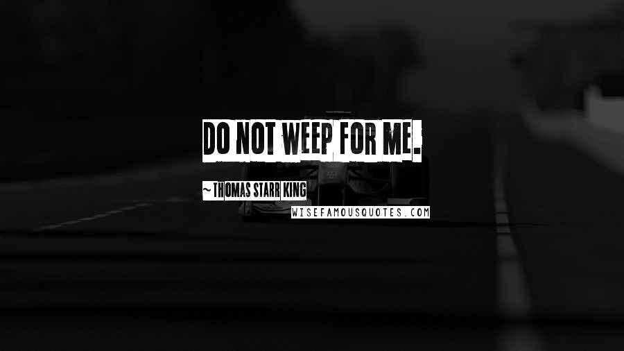 Thomas Starr King quotes: Do not weep for me.