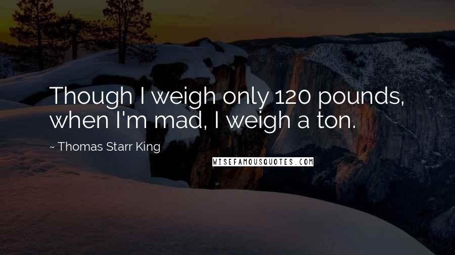 Thomas Starr King quotes: Though I weigh only 120 pounds, when I'm mad, I weigh a ton.