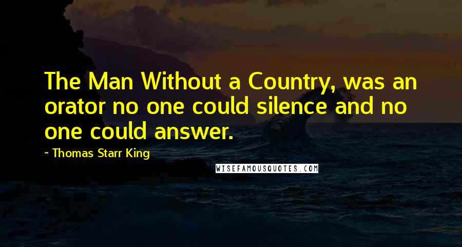 Thomas Starr King quotes: The Man Without a Country, was an orator no one could silence and no one could answer.