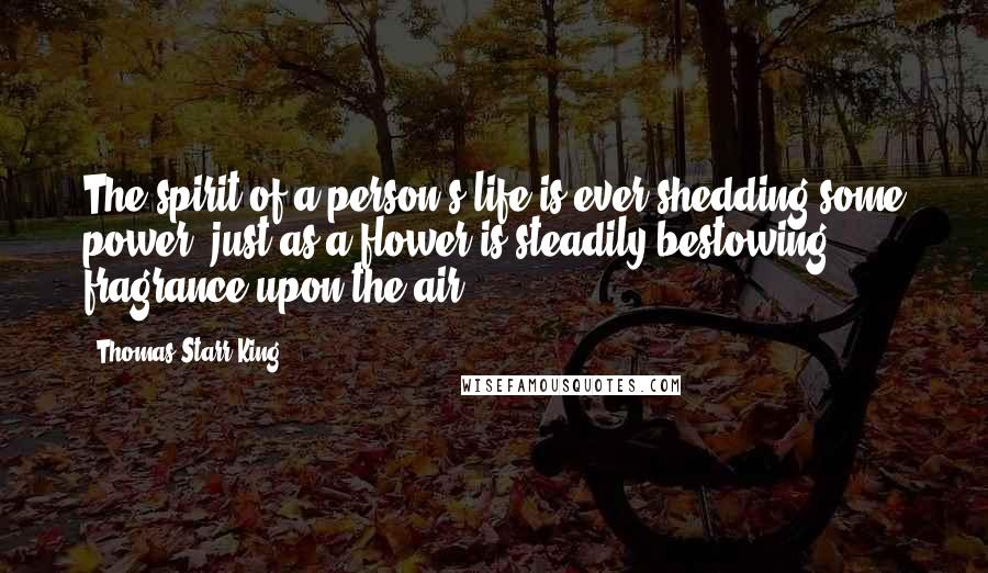 Thomas Starr King quotes: The spirit of a person's life is ever shedding some power, just as a flower is steadily bestowing fragrance upon the air.
