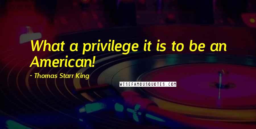 Thomas Starr King quotes: What a privilege it is to be an American!
