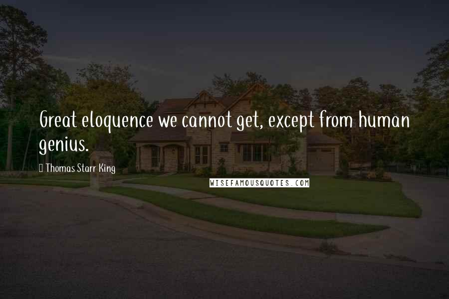 Thomas Starr King quotes: Great eloquence we cannot get, except from human genius.