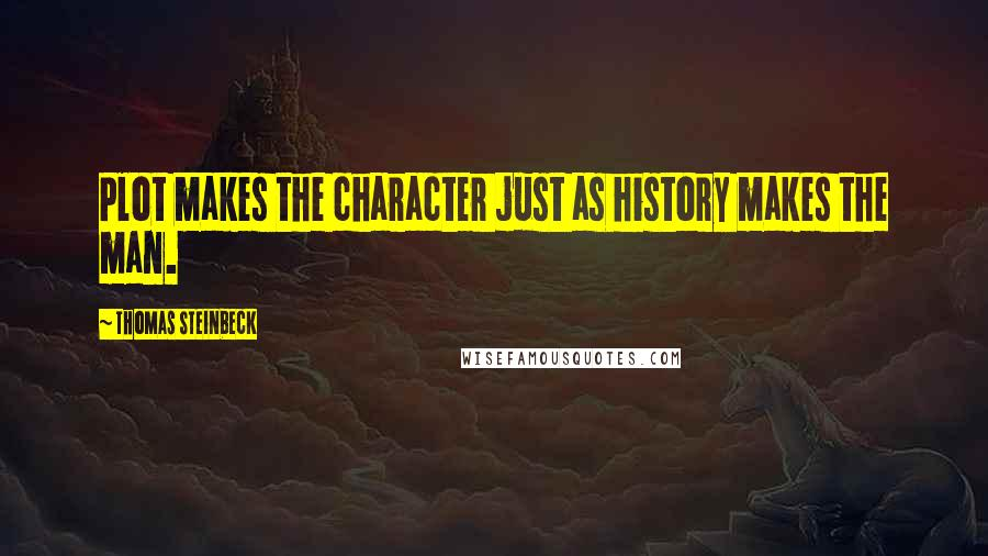 Thomas Steinbeck quotes: Plot makes the character just as history makes the man.