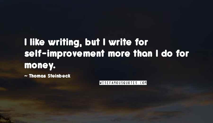 Thomas Steinbeck quotes: I like writing, but I write for self-improvement more than I do for money.