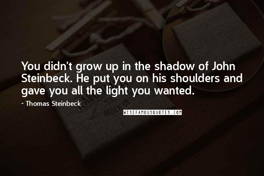Thomas Steinbeck quotes: You didn't grow up in the shadow of John Steinbeck. He put you on his shoulders and gave you all the light you wanted.