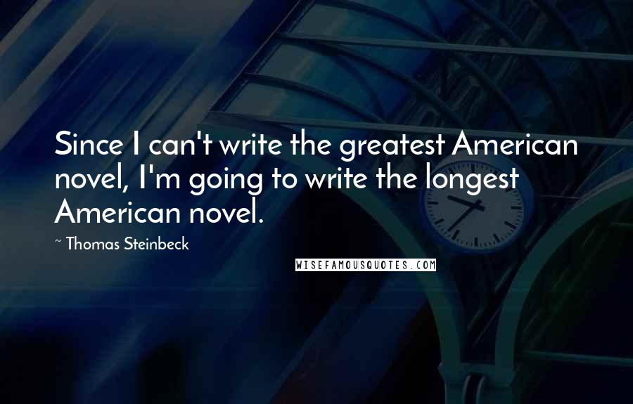 Thomas Steinbeck quotes: Since I can't write the greatest American novel, I'm going to write the longest American novel.