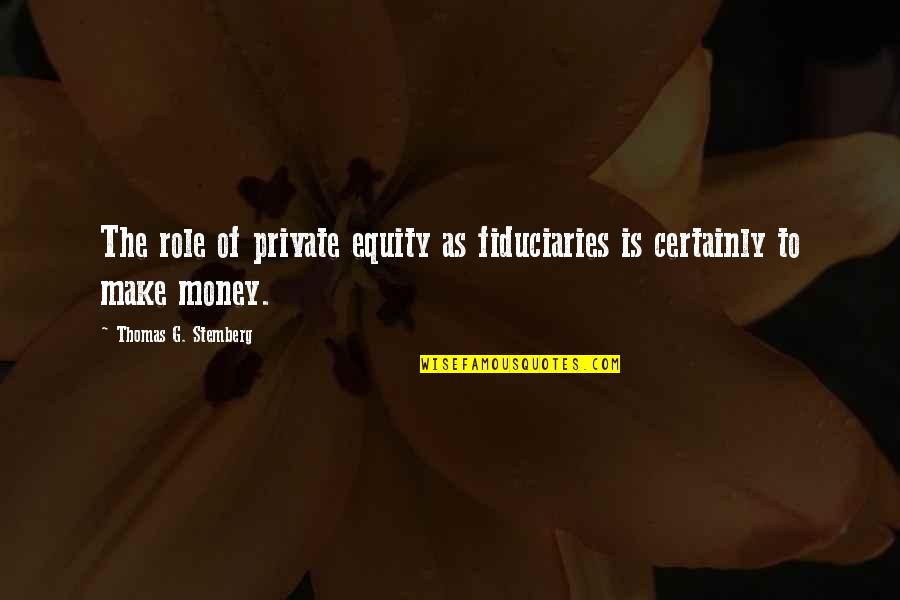 Thomas Stemberg Quotes By Thomas G. Stemberg: The role of private equity as fiduciaries is