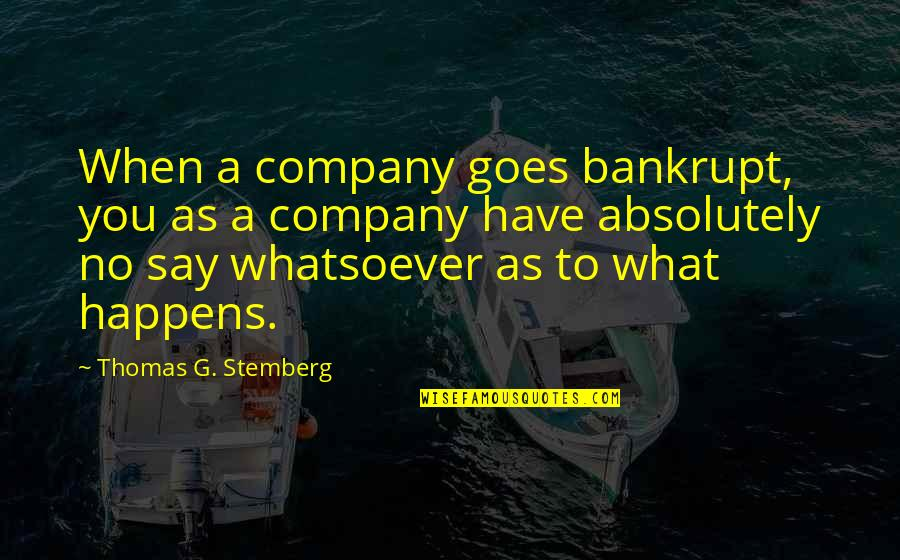 Thomas Stemberg Quotes By Thomas G. Stemberg: When a company goes bankrupt, you as a