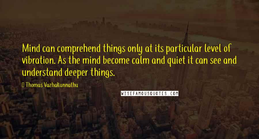 Thomas Vazhakunnathu quotes: Mind can comprehend things only at its particular level of vibration. As the mind become calm and quiet it can see and understand deeper things.