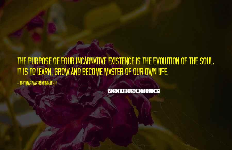 Thomas Vazhakunnathu quotes: The purpose of four incarnative existence is the evolution of the soul. It is to learn, grow and become master of our own life.