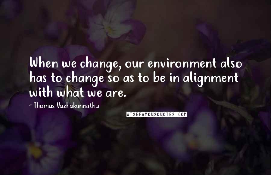 Thomas Vazhakunnathu quotes: When we change, our environment also has to change so as to be in alignment with what we are.