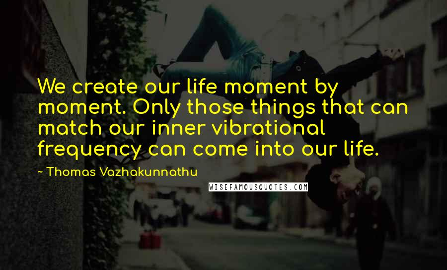 Thomas Vazhakunnathu quotes: We create our life moment by moment. Only those things that can match our inner vibrational frequency can come into our life.