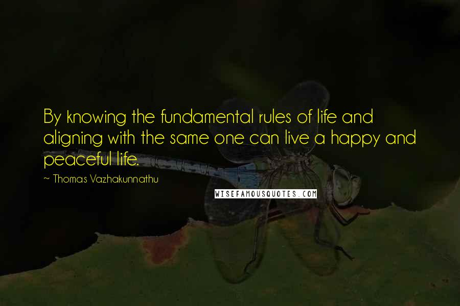 Thomas Vazhakunnathu quotes: By knowing the fundamental rules of life and aligning with the same one can live a happy and peaceful life.