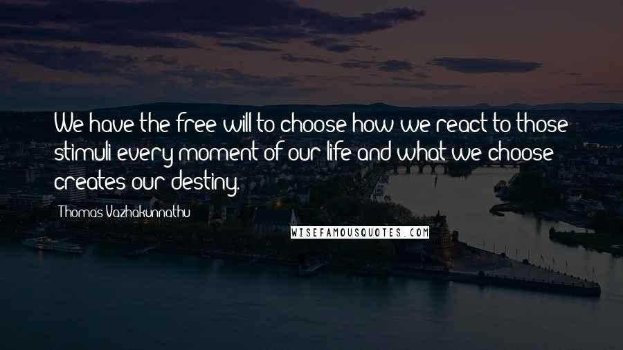 Thomas Vazhakunnathu quotes: We have the free will to choose how we react to those stimuli every moment of our life and what we choose creates our destiny.