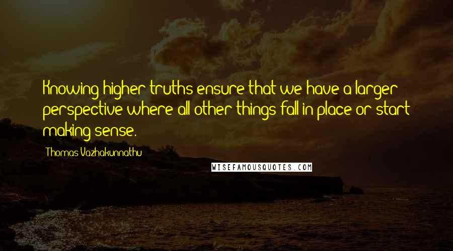 Thomas Vazhakunnathu quotes: Knowing higher truths ensure that we have a larger perspective where all other things fall in place or start making sense.