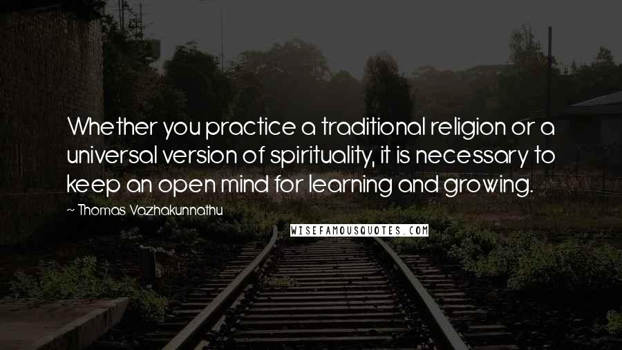 Thomas Vazhakunnathu quotes: Whether you practice a traditional religion or a universal version of spirituality, it is necessary to keep an open mind for learning and growing.