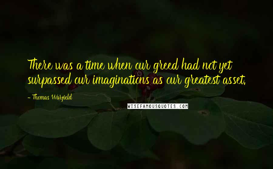 Thomas Warfield quotes: There was a time when our greed had not yet surpassed our imaginations as our greatest asset.