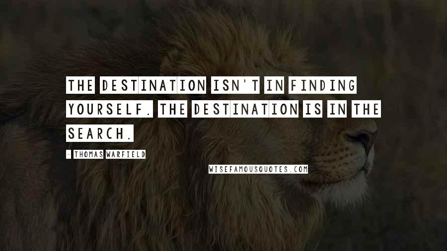 Thomas Warfield quotes: The destination isn't in finding yourself. The destination is in the search.