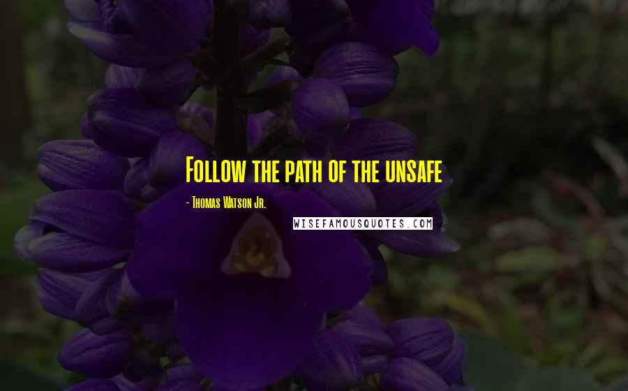 Thomas Watson Jr. quotes: Follow the path of the unsafe