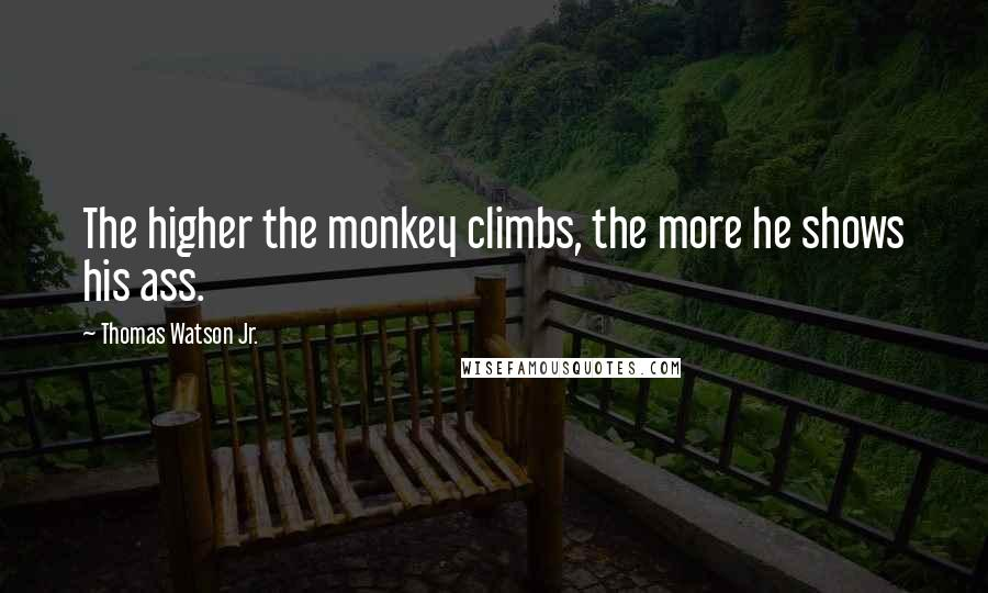 Thomas Watson Jr. quotes: The higher the monkey climbs, the more he shows his ass.