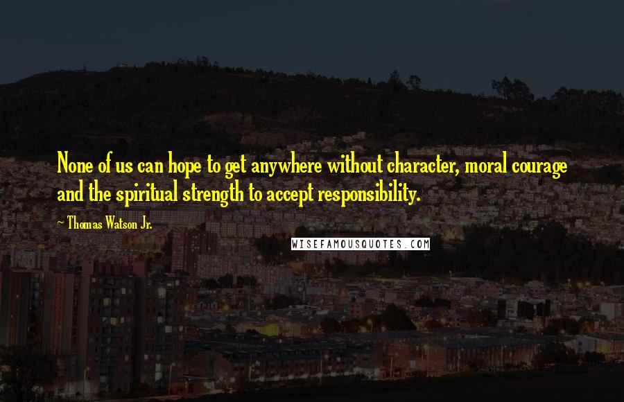 Thomas Watson Jr. quotes: None of us can hope to get anywhere without character, moral courage and the spiritual strength to accept responsibility.