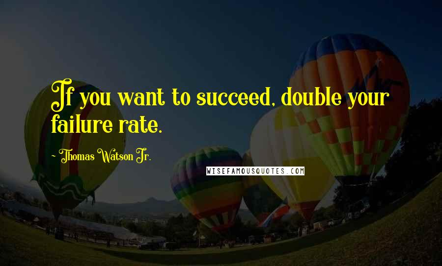 Thomas Watson Jr. quotes: If you want to succeed, double your failure rate.
