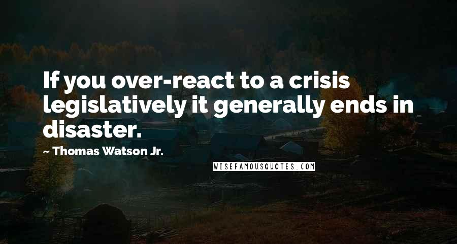 Thomas Watson Jr. quotes: If you over-react to a crisis legislatively it generally ends in disaster.