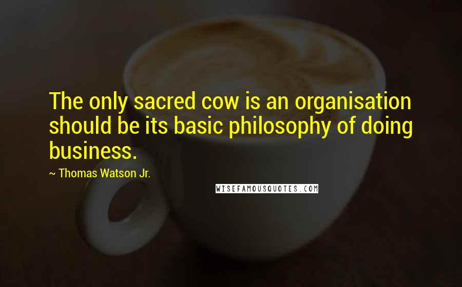 Thomas Watson Jr. quotes: The only sacred cow is an organisation should be its basic philosophy of doing business.