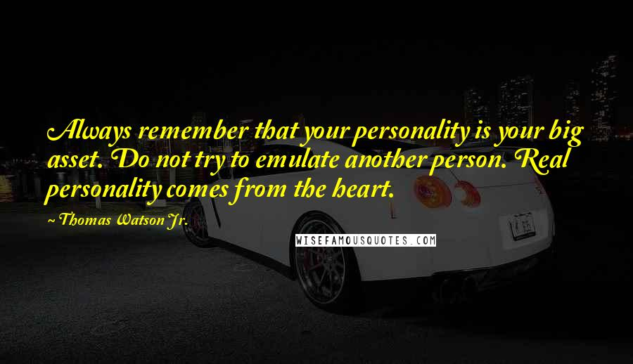 Thomas Watson Jr. quotes: Always remember that your personality is your big asset. Do not try to emulate another person. Real personality comes from the heart.