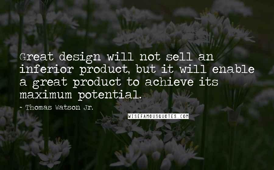 Thomas Watson Jr. quotes: Great design will not sell an inferior product, but it will enable a great product to achieve its maximum potential.