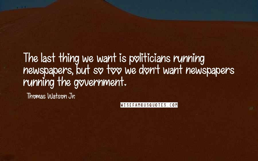 Thomas Watson Jr. quotes: The last thing we want is politicians running newspapers, but so too we don't want newspapers running the government.