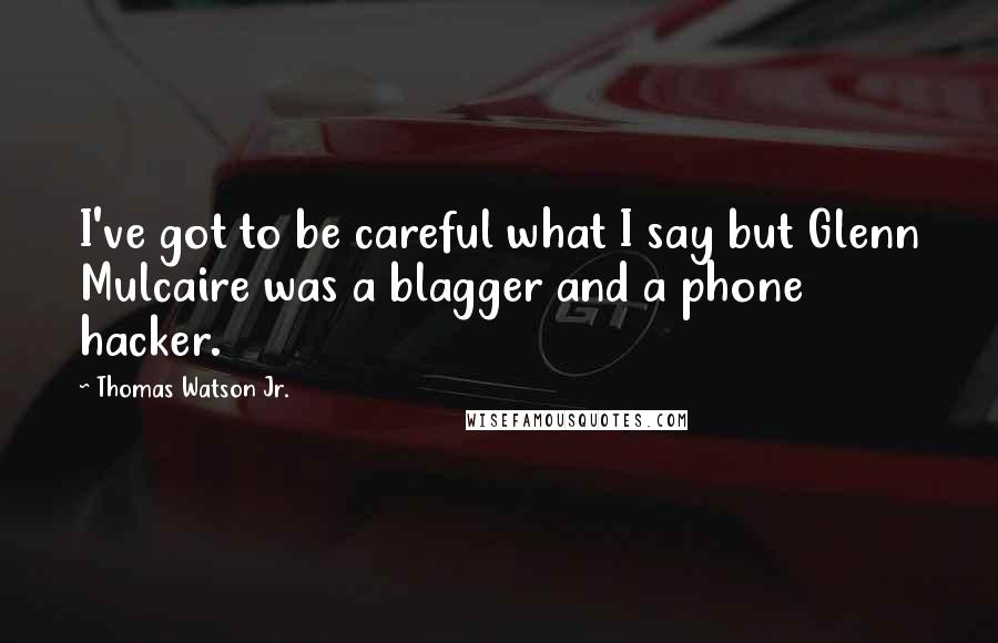Thomas Watson Jr. quotes: I've got to be careful what I say but Glenn Mulcaire was a blagger and a phone hacker.