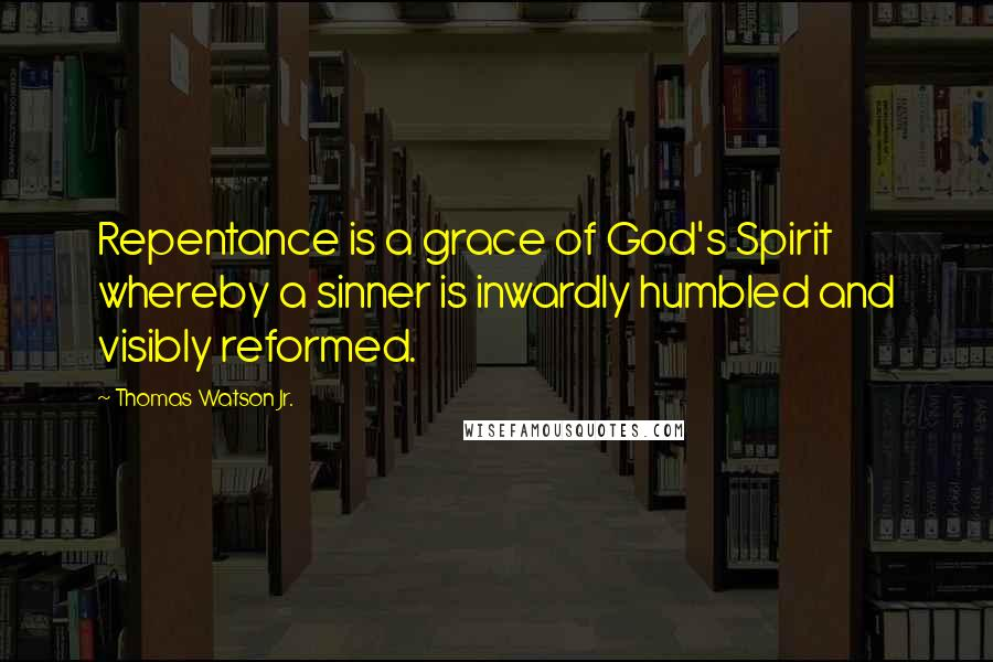 Thomas Watson Jr. quotes: Repentance is a grace of God's Spirit whereby a sinner is inwardly humbled and visibly reformed.