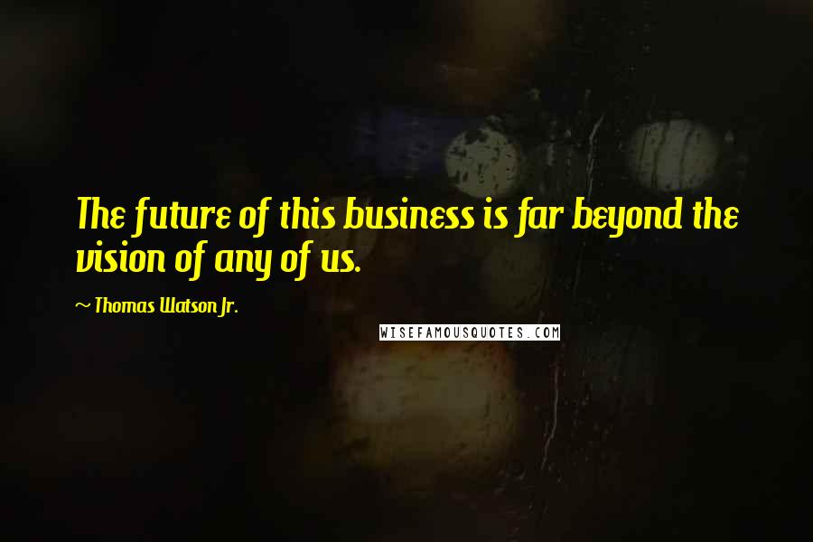 Thomas Watson Jr. quotes: The future of this business is far beyond the vision of any of us.
