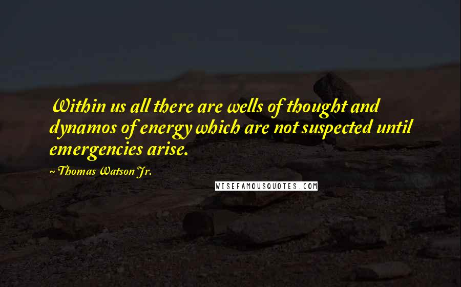 Thomas Watson Jr. quotes: Within us all there are wells of thought and dynamos of energy which are not suspected until emergencies arise.