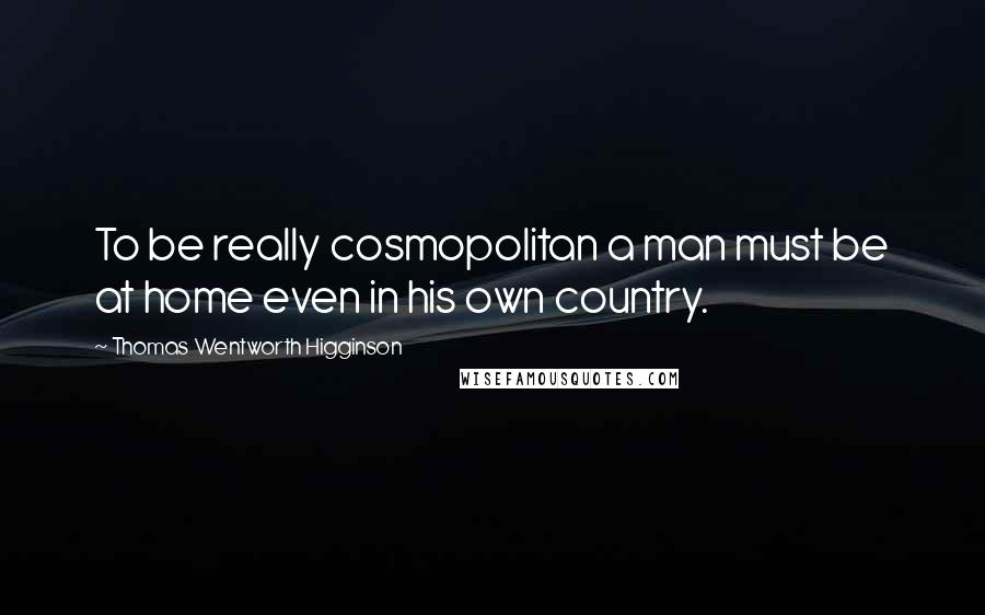 Thomas Wentworth Higginson quotes: To be really cosmopolitan a man must be at home even in his own country.