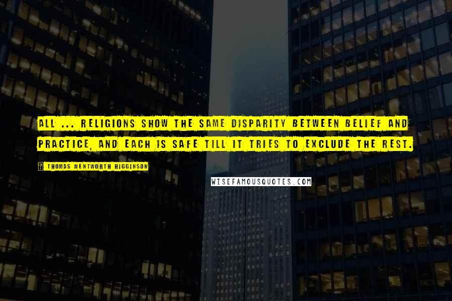 Thomas Wentworth Higginson quotes: All ... religions show the same disparity between belief and practice, and each is safe till it tries to exclude the rest.