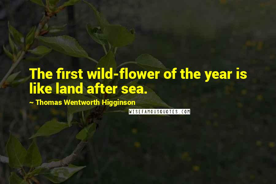 Thomas Wentworth Higginson quotes: The first wild-flower of the year is like land after sea.
