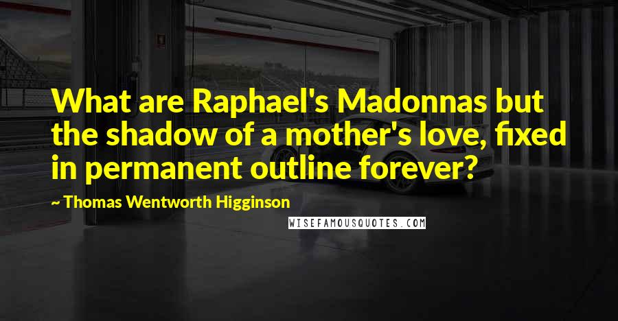 Thomas Wentworth Higginson quotes: What are Raphael's Madonnas but the shadow of a mother's love, fixed in permanent outline forever?