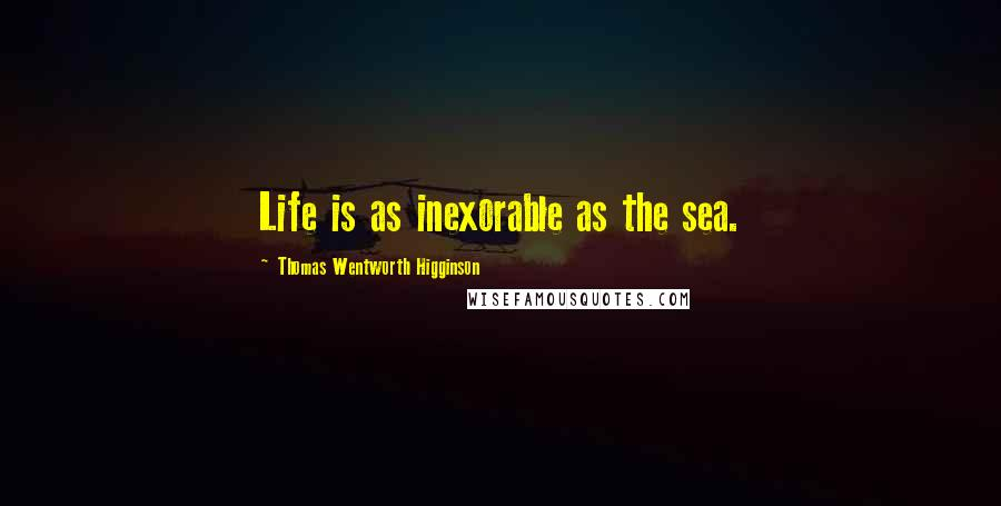 Thomas Wentworth Higginson quotes: Life is as inexorable as the sea.