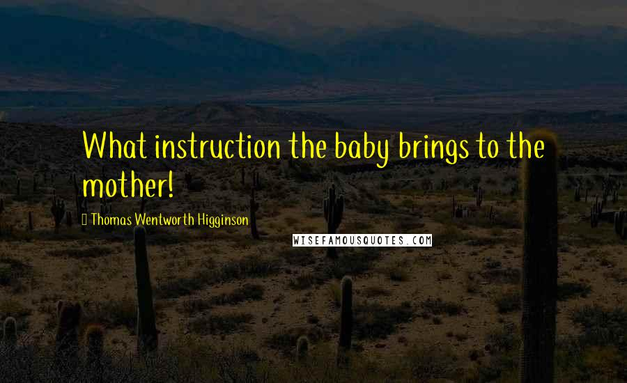 Thomas Wentworth Higginson quotes: What instruction the baby brings to the mother!