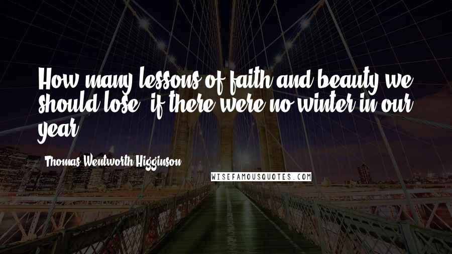 Thomas Wentworth Higginson quotes: How many lessons of faith and beauty we should lose, if there were no winter in our year!