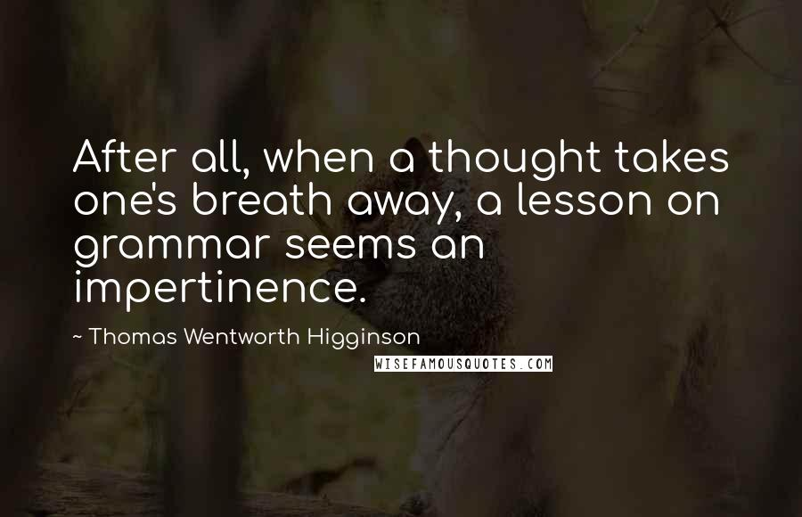 Thomas Wentworth Higginson quotes: After all, when a thought takes one's breath away, a lesson on grammar seems an impertinence.