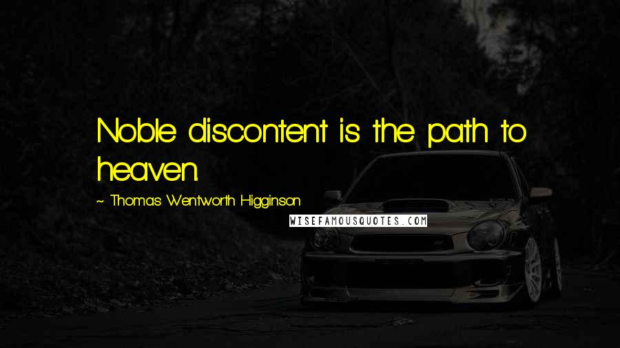 Thomas Wentworth Higginson quotes: Noble discontent is the path to heaven.