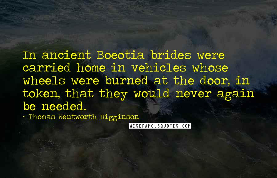 Thomas Wentworth Higginson quotes: In ancient Boeotia brides were carried home in vehicles whose wheels were burned at the door, in token, that they would never again be needed.